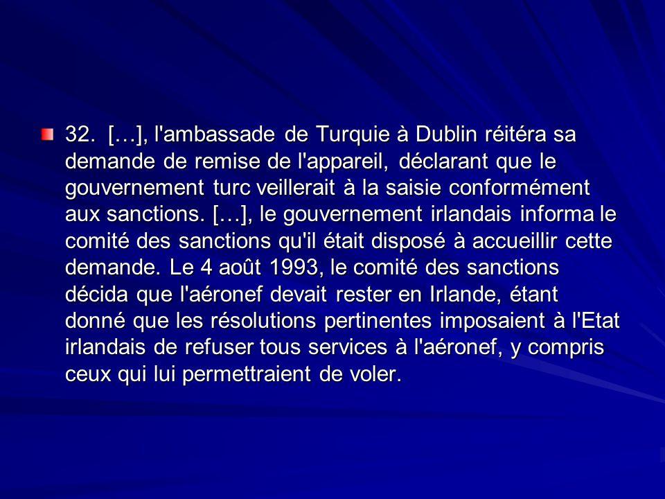 32. […], l ambassade de Turquie à Dublin réitéra sa demande de remise de l appareil, déclarant que le gouvernement turc veillerait à la saisie conformément aux sanctions.
